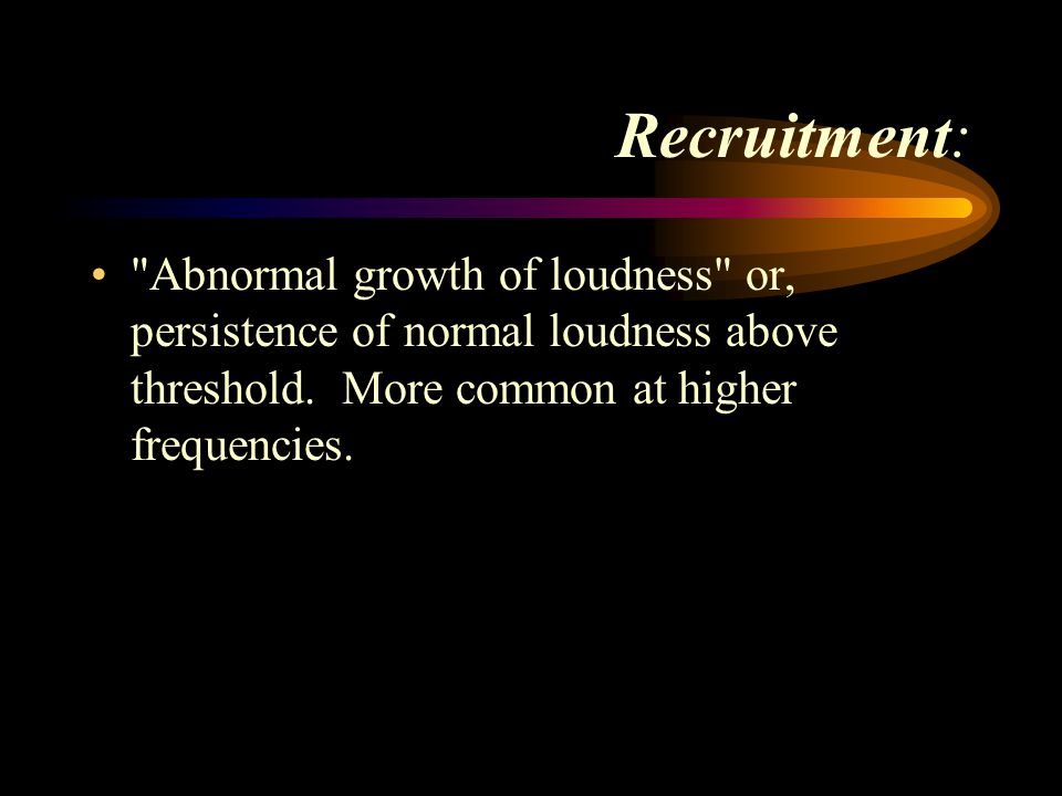 Recruitment: Abnormal growth of loudness or, persistence of normal loudness above threshold.