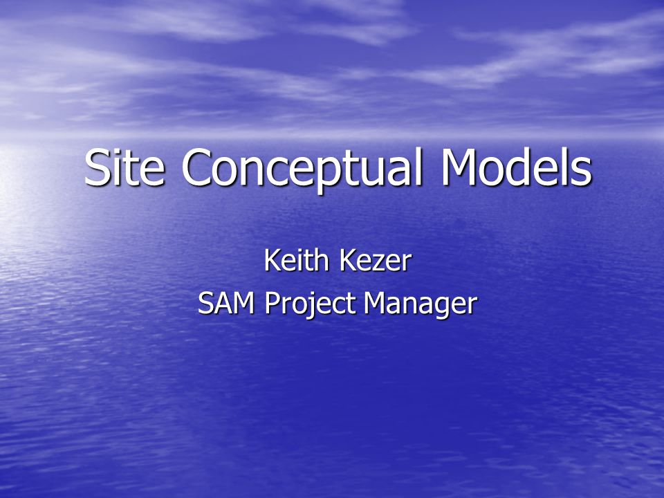 Site Conceptual Models Keith Kezer SAM Project Manager