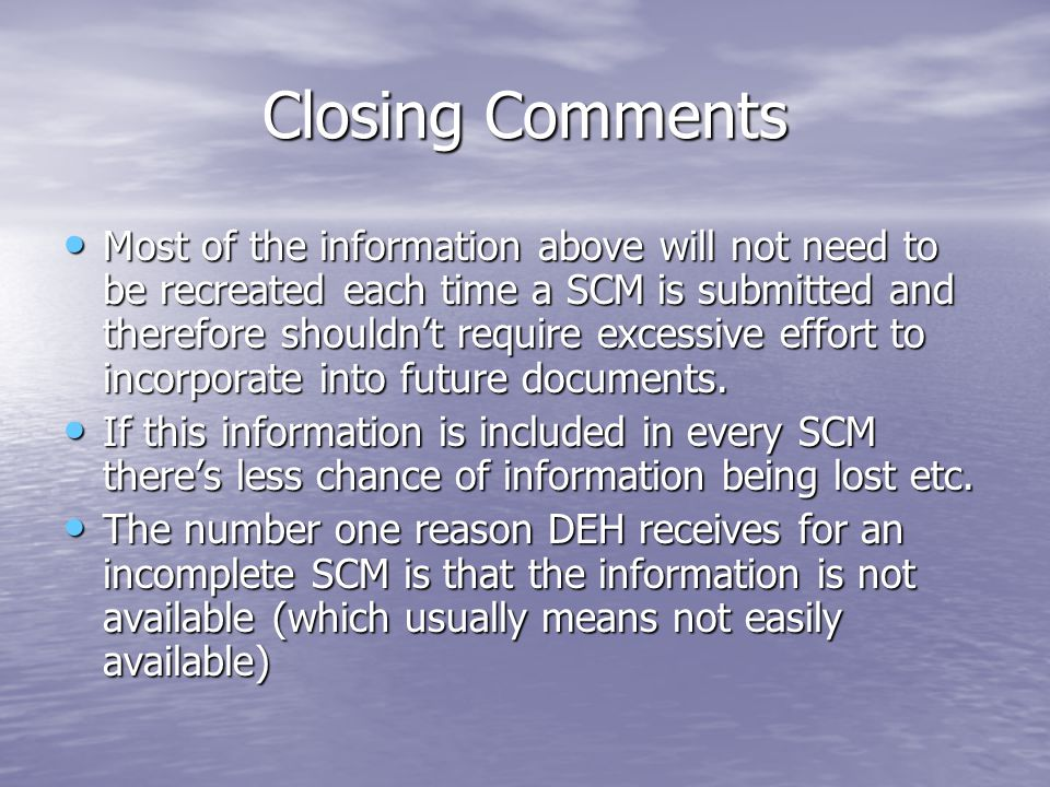 Closing Comments Most of the information above will not need to be recreated each time a SCM is submitted and therefore shouldnt require excessive eff