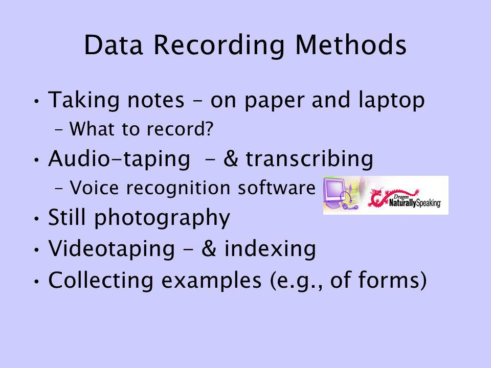 Data Recording Methods Taking notes – on paper and laptop –What to record? Audio-taping - & transcribing –Voice recognition software Still photography