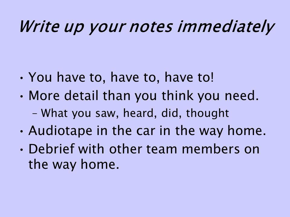 Write up your notes immediately You have to, have to, have to! More detail than you think you need. –What you saw, heard, did, thought Audiotape in th