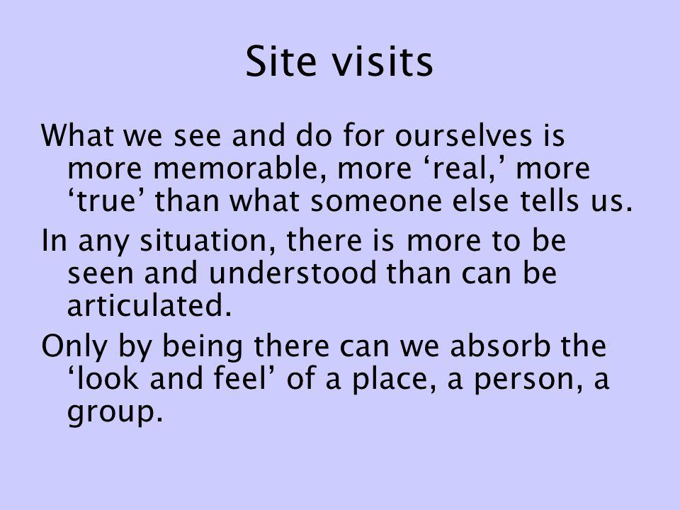 Site visits What we see and do for ourselves is more memorable, more real, more true than what someone else tells us. In any situation, there is more