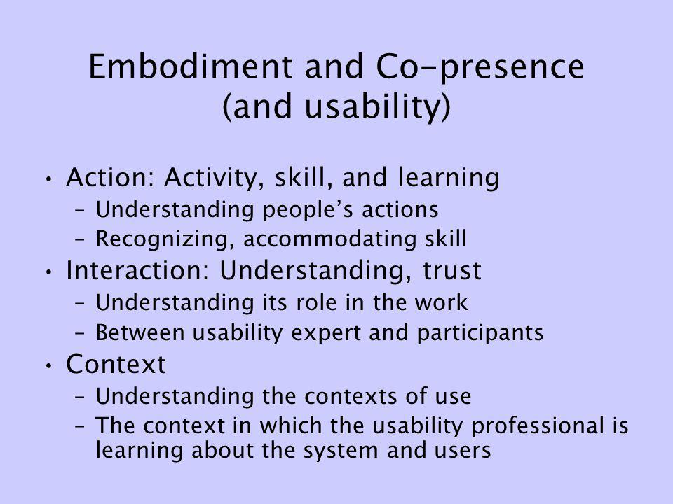 Embodiment and Co-presence (and usability) Action: Activity, skill, and learning –Understanding peoples actions –Recognizing, accommodating skill Inte