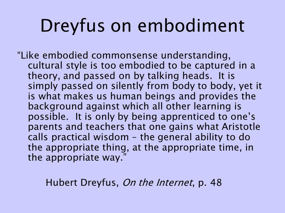 Dreyfus on embodiment Like embodied commonsense understanding, cultural style is too embodied to be captured in a theory, and passed on by talking hea