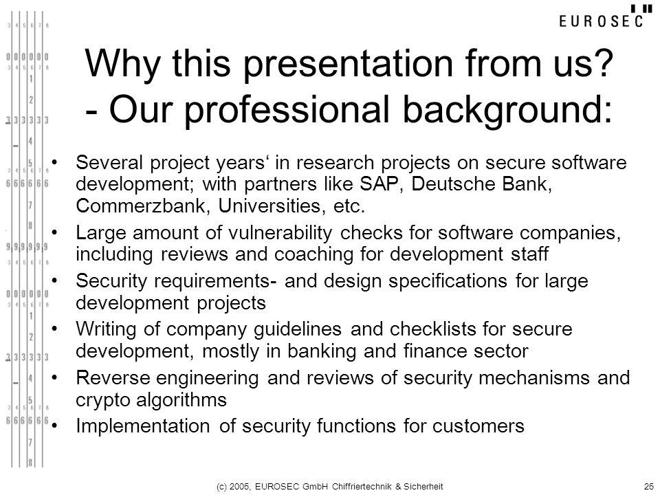 (c) 2005, EUROSEC GmbH Chiffriertechnik & Sicherheit25 Why this presentation from us? - Our professional background: Several project years in research