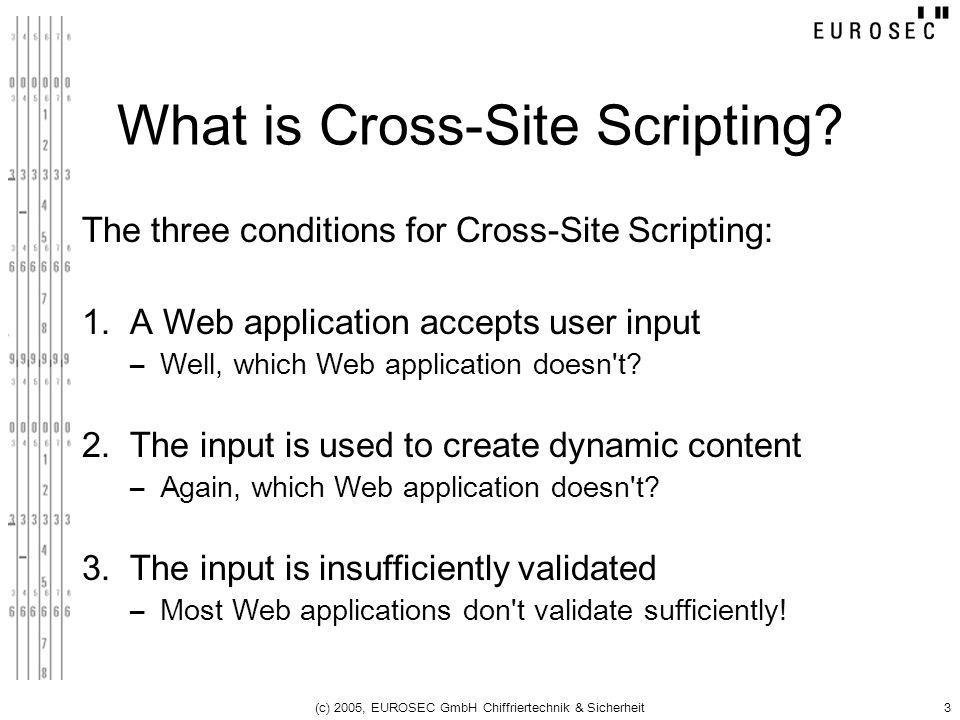 (c) 2005, EUROSEC GmbH Chiffriertechnik & Sicherheit3 What is Cross-Site Scripting? The three conditions for Cross-Site Scripting: 1. A Web applicatio