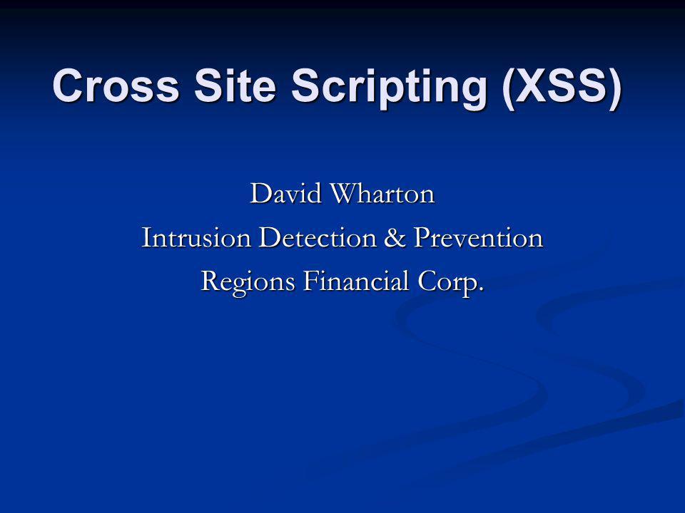 Cross Site Scripting (XSS) David Wharton Intrusion Detection & Prevention Regions Financial Corp.