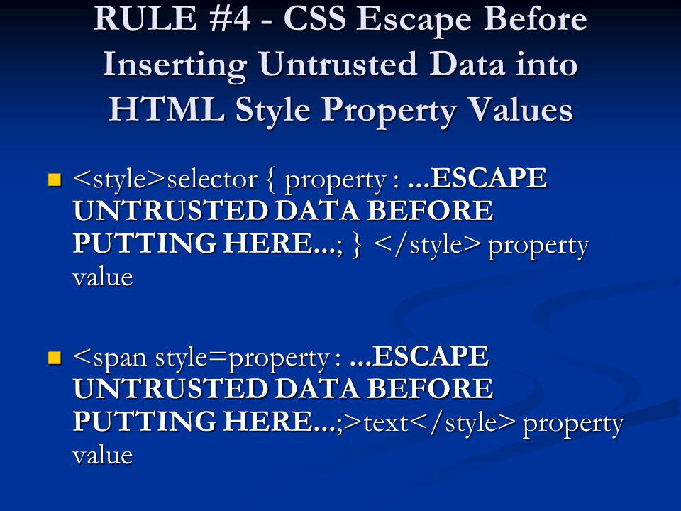 RULE #4 - CSS Escape Before Inserting Untrusted Data into HTML Style Property Values selector { property :...ESCAPE UNTRUSTED DATA BEFORE PUTTING HERE
