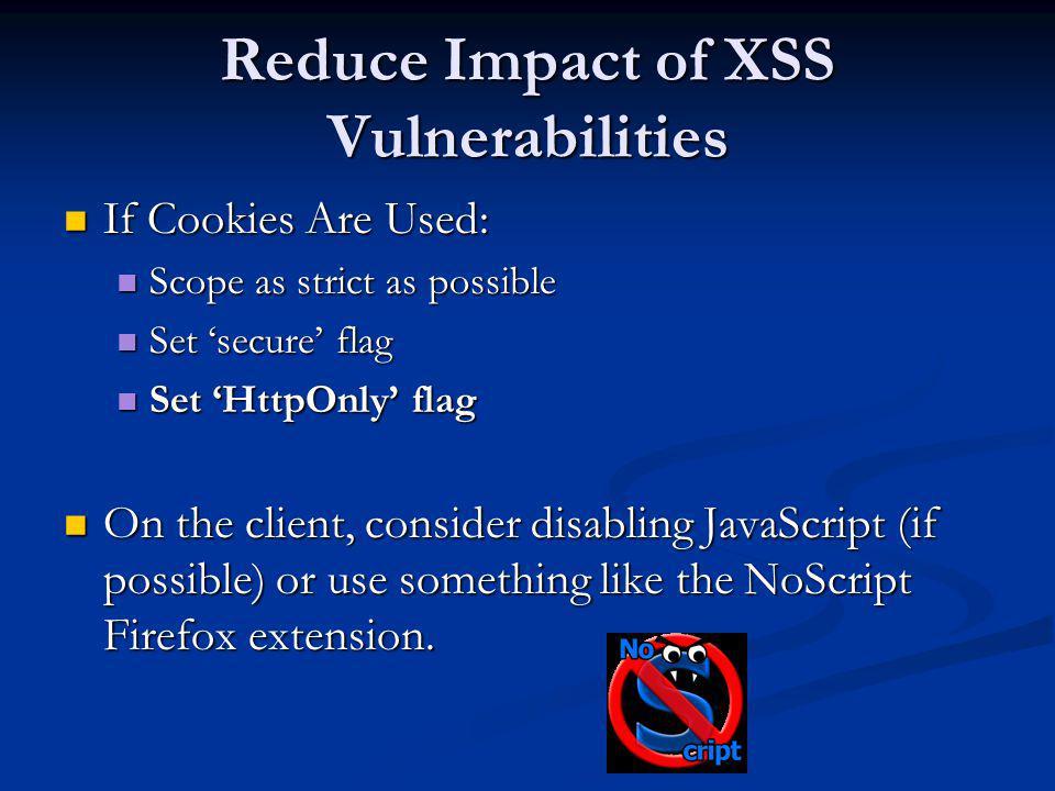 Reduce Impact of XSS Vulnerabilities If Cookies Are Used: If Cookies Are Used: Scope as strict as possible Scope as strict as possible Set secure flag