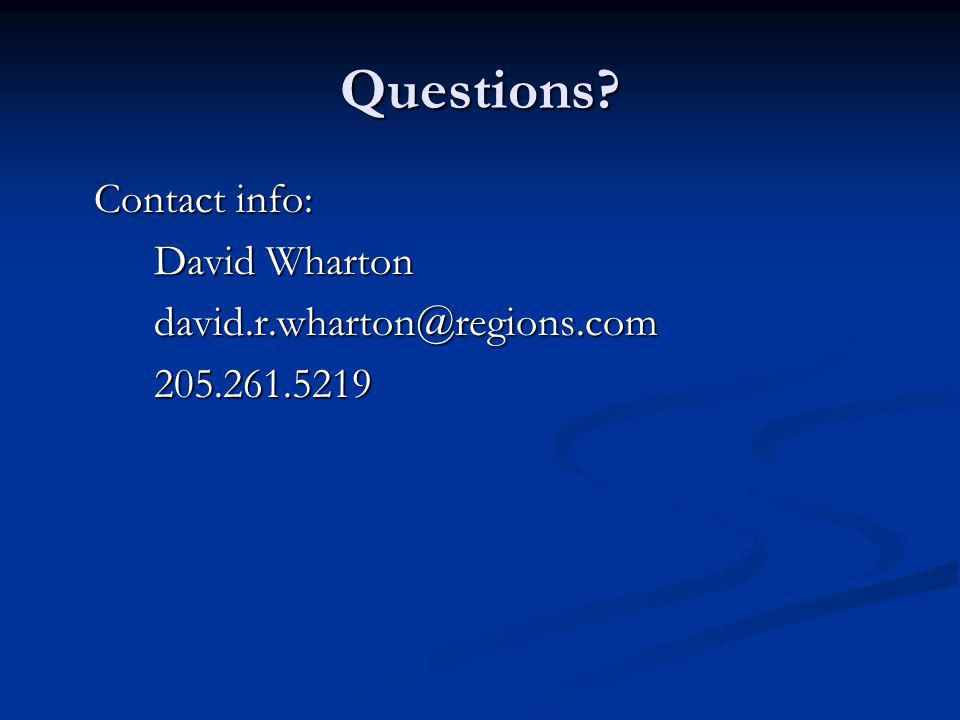 Questions? Contact info: David Wharton david.r.wharton@regions.com205.261.5219