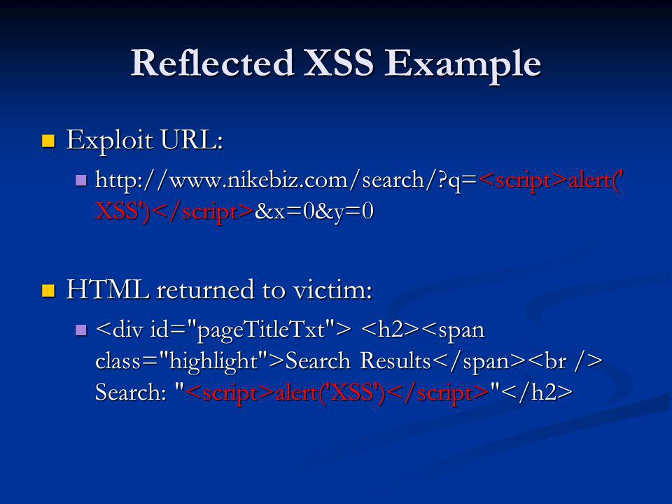 Reflected XSS Example Exploit URL: Exploit URL: http://www.nikebiz.com/search/?q= alert(' XSS') &x=0&y=0 http://www.nikebiz.com/search/?q= alert(' XSS