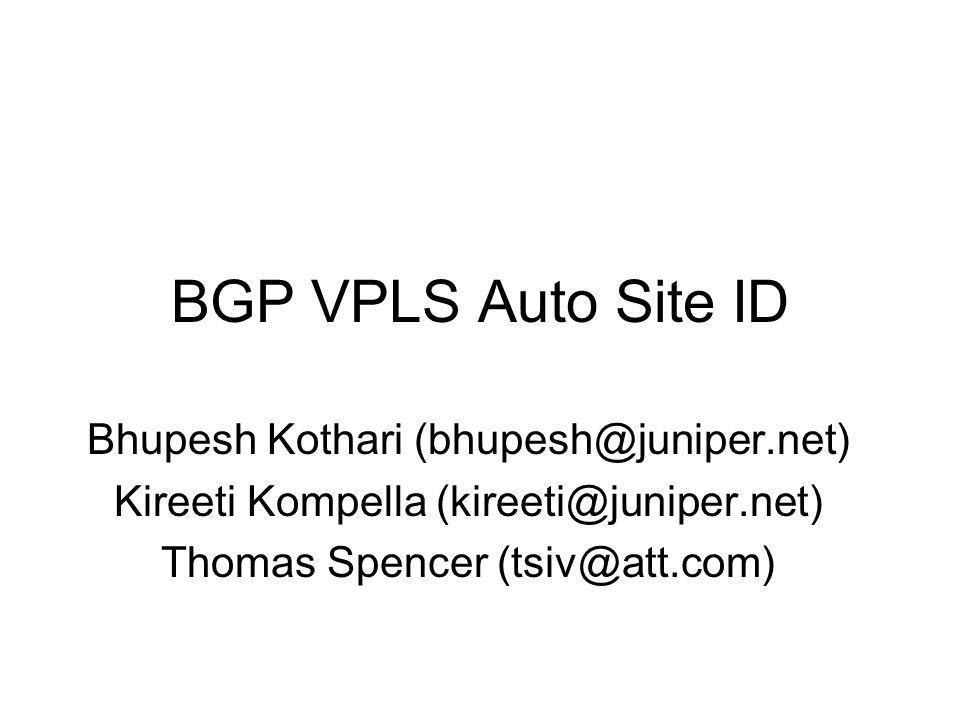 BGP VPLS Auto Site ID Bhupesh Kothari (bhupesh@juniper.net) Kireeti Kompella (kireeti@juniper.net) Thomas Spencer (tsiv@att.com)
