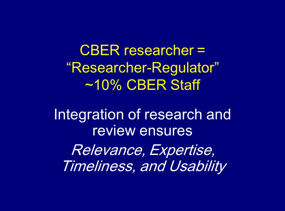 CBER researcher = Researcher-Regulator ~10% CBER Staff Integration of research and review ensures Relevance, Expertise, Timeliness, and Usability