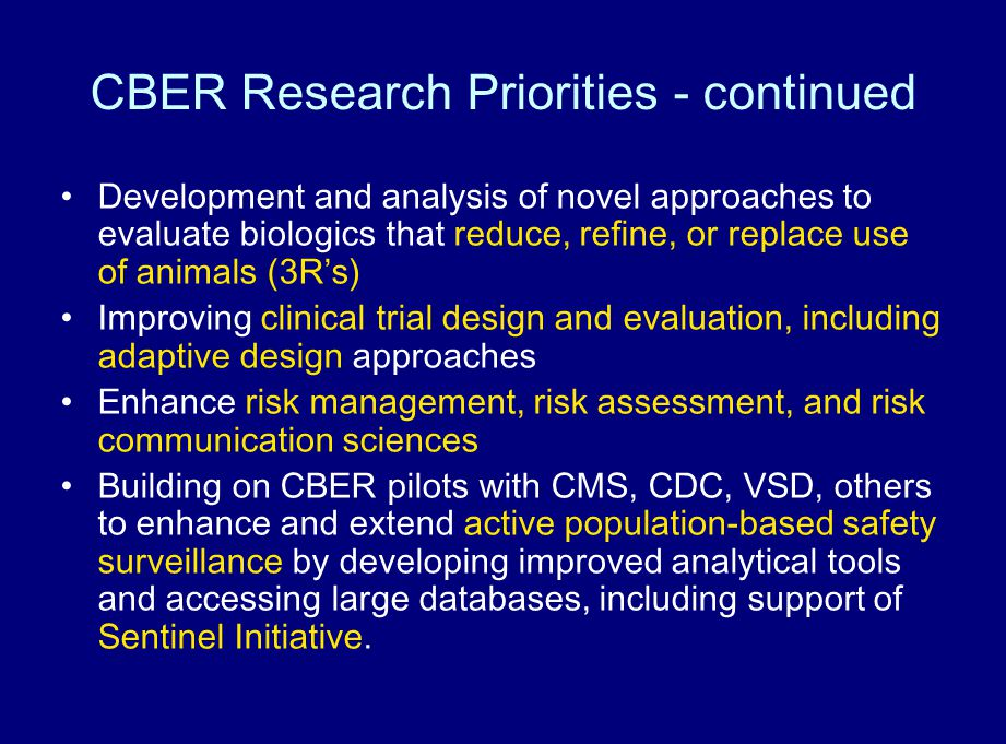 Development and analysis of novel approaches to evaluate biologics that reduce, refine, or replace use of animals (3Rs) Improving clinical trial design and evaluation, including adaptive design approaches Enhance risk management, risk assessment, and risk communication sciences Building on CBER pilots with CMS, CDC, VSD, others to enhance and extend active population-based safety surveillance by developing improved analytical tools and accessing large databases, including support of Sentinel Initiative.