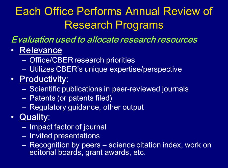 Each Office Performs Annual Review of Research Programs Evaluation used to allocate research resources Relevance –Office/CBER research priorities –Utilizes CBERs unique expertise/perspective Productivity: –Scientific publications in peer-reviewed journals –Patents (or patents filed) –Regulatory guidance, other output Quality: –Impact factor of journal –Invited presentations –Recognition by peers – science citation index, work on editorial boards, grant awards, etc.