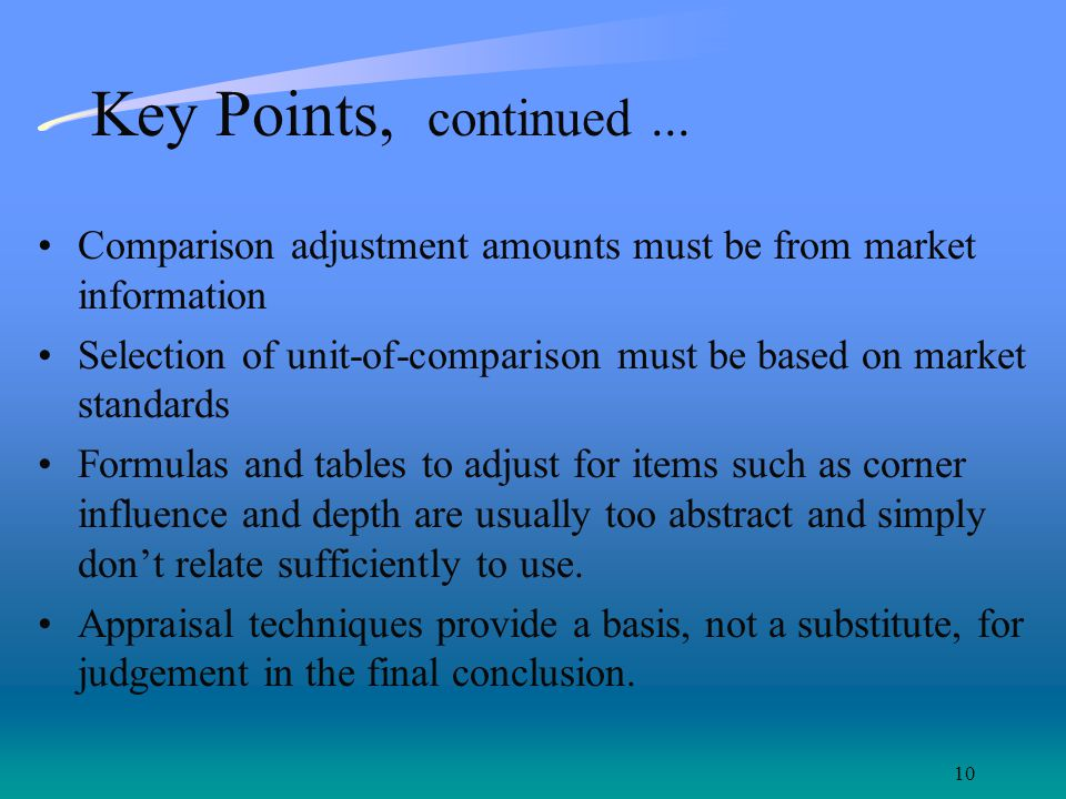 10 Key Points, continued... Comparison adjustment amounts must be from market information Selection of unit-of-comparison must be based on market stan