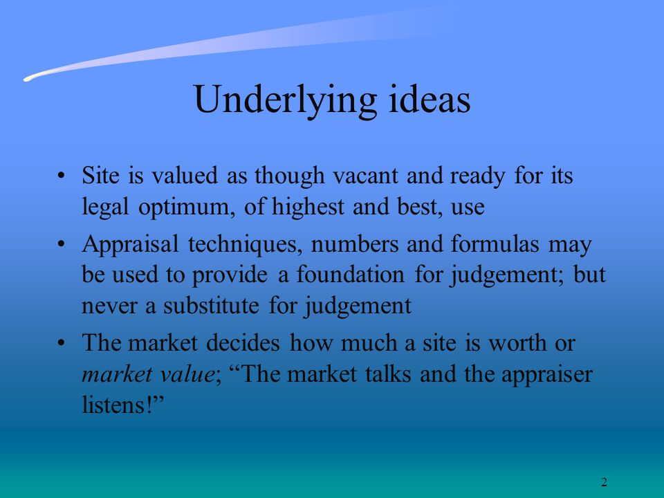 2 Underlying ideas Site is valued as though vacant and ready for its legal optimum, of highest and best, use Appraisal techniques, numbers and formulas may be used to provide a foundation for judgement; but never a substitute for judgement The market decides how much a site is worth or market value; The market talks and the appraiser listens!