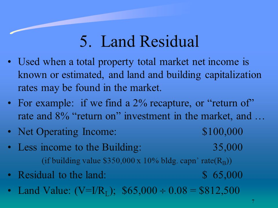 7 5. Land Residual Used when a total property total market net income is known or estimated, and land and building capitalization rates may be found i