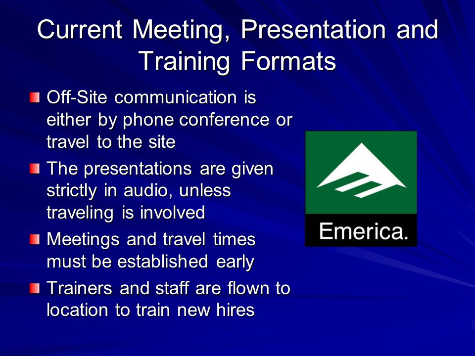 Current Meeting, Presentation and Training Formats Off-Site communication is either by phone conference or travel to the site The presentations are given strictly in audio, unless traveling is involved Meetings and travel times must be established early Trainers and staff are flown to location to train new hires