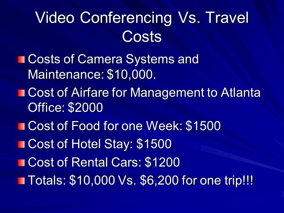 Video Conferencing Vs. Travel Costs Costs of Camera Systems and Maintenance: $10,000.