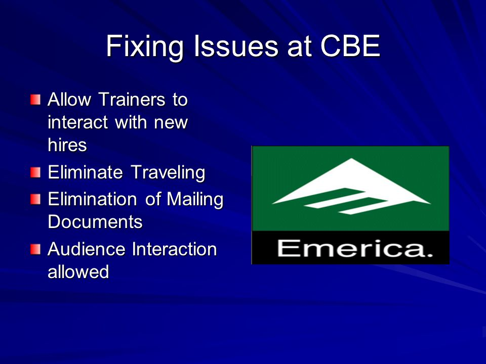 Fixing Issues at CBE Allow Trainers to interact with new hires Eliminate Traveling Elimination of Mailing Documents Audience Interaction allowed