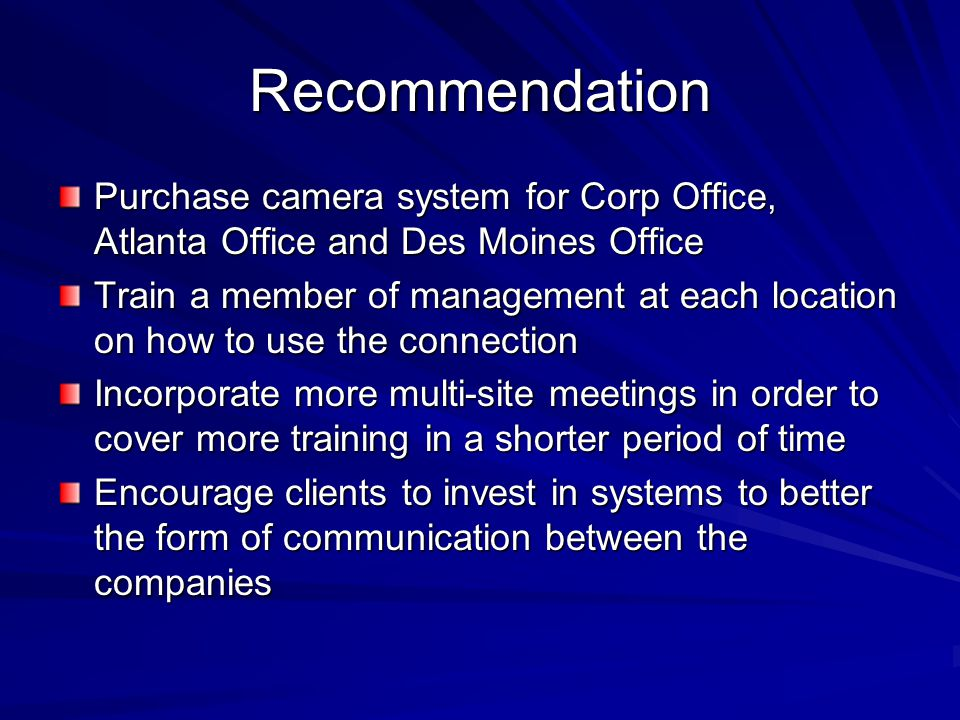 Recommendation Purchase camera system for Corp Office, Atlanta Office and Des Moines Office Train a member of management at each location on how to use the connection Incorporate more multi-site meetings in order to cover more training in a shorter period of time Encourage clients to invest in systems to better the form of communication between the companies