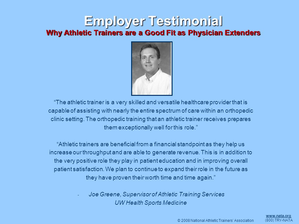 © 2008 National Athletic Trainers Association www.nata.org (800) TRY-NATA Employer Testimonial Why Athletic Trainers are a Good Fit as Physician Exten