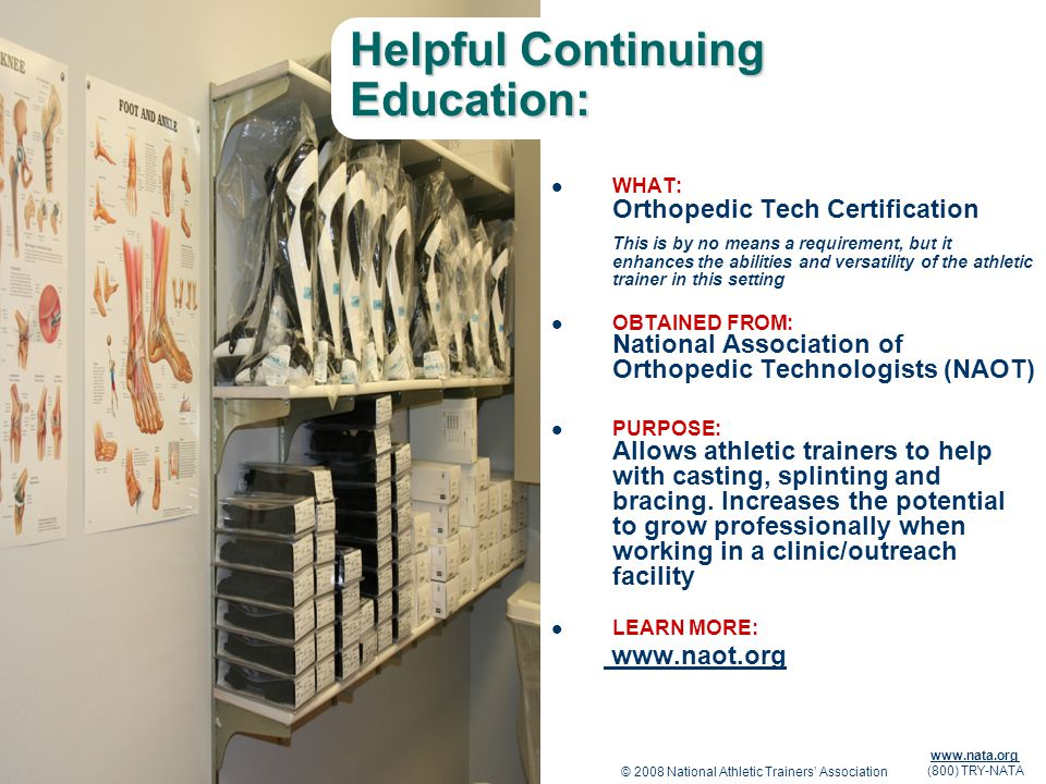 © 2008 National Athletic Trainers Association www.nata.org (800) TRY-NATA Helpful Continuing Education: WHAT: Orthopedic Tech Certification This is by