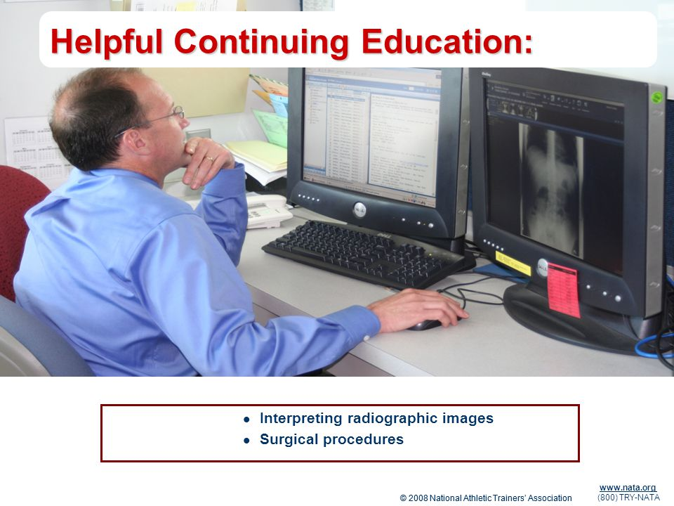 © 2008 National Athletic Trainers Association www.nata.org (800) TRY-NATA Helpful Continuing Education: Interpreting radiographic images Surgical proc