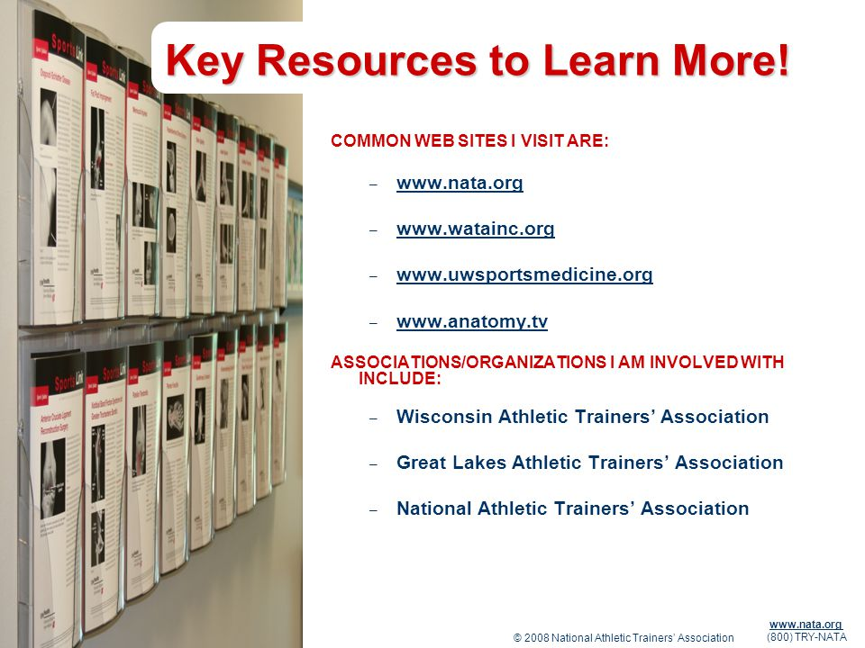 © 2008 National Athletic Trainers Association www.nata.org (800) TRY-NATA Key Resources to Learn More! COMMON WEB SITES I VISIT ARE: – www.nata.org ww