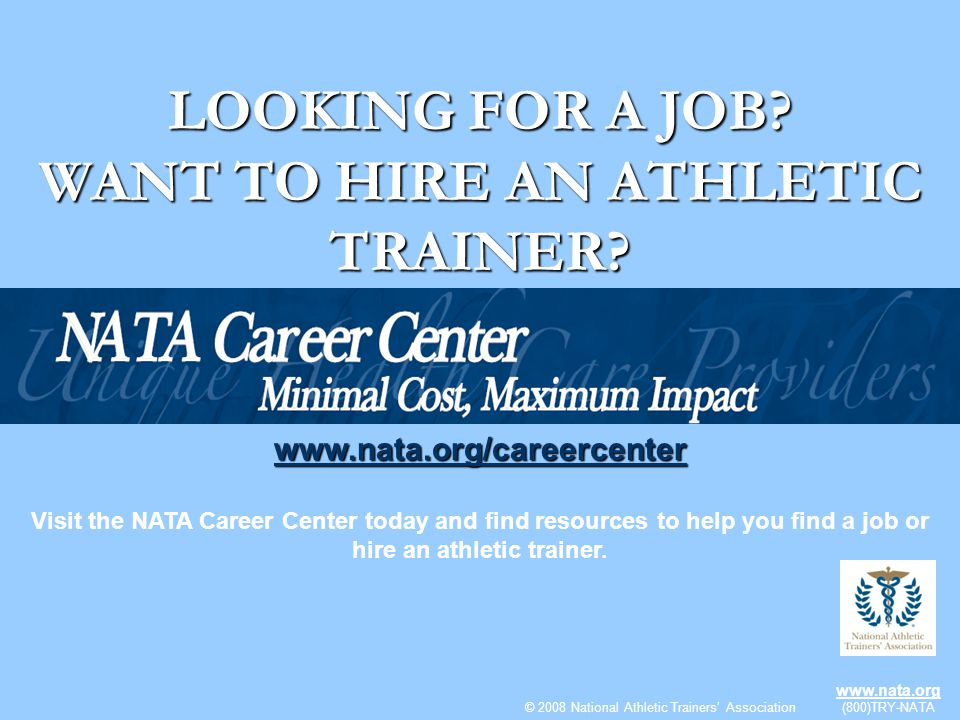 © 2008 National Athletic Trainers Association www.nata.org (800) TRY-NATA LOOKING FOR A JOB? WANT TO HIRE AN ATHLETIC TRAINER? www.nata.org/careercent