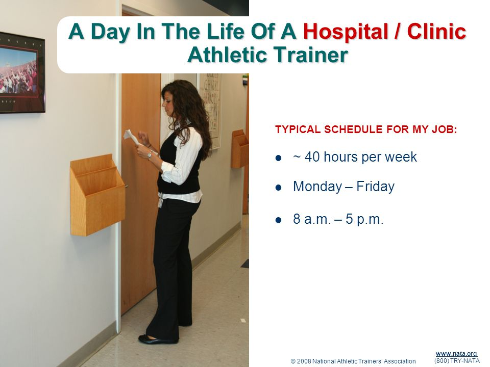 © 2008 National Athletic Trainers Association www.nata.org (800) TRY-NATA A Day In The Life Of A Hospital / Clinic Athletic Trainer TYPICAL SCHEDULE F