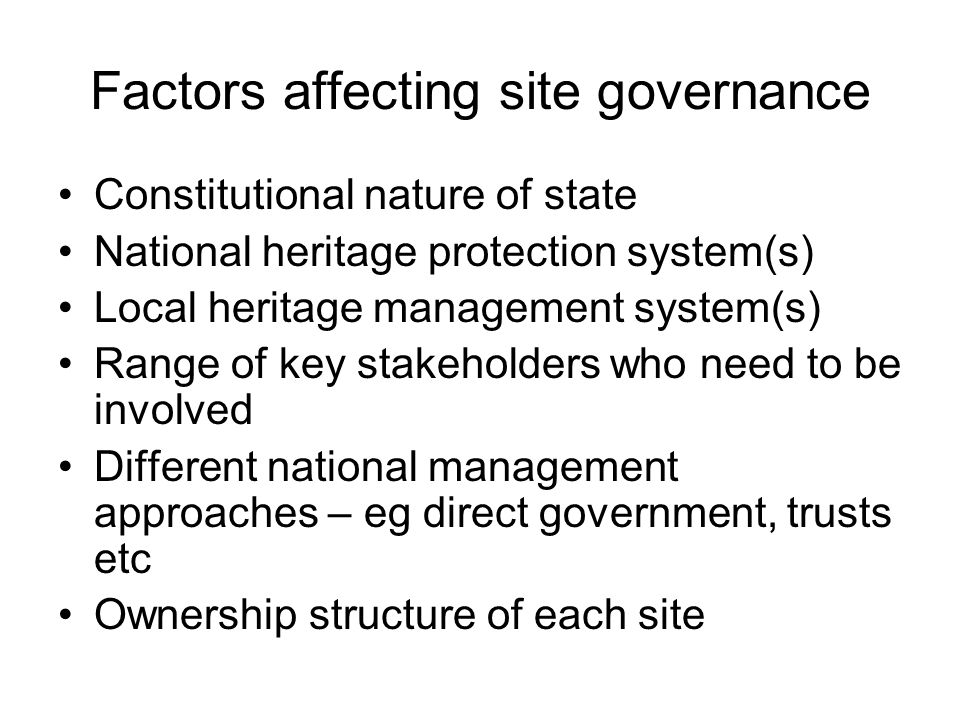 Factors affecting site governance Constitutional nature of state National heritage protection system(s) Local heritage management system(s) Range of k