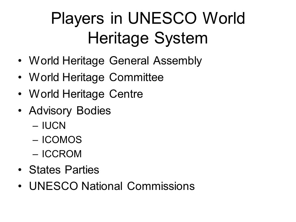 Players in UNESCO World Heritage System World Heritage General Assembly World Heritage Committee World Heritage Centre Advisory Bodies –IUCN –ICOMOS –