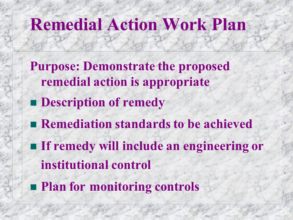 Remedial Action Work Plan Purpose: Demonstrate the proposed remedial action is appropriate n Description of remedy n Remediation standards to be achieved n If remedy will include an engineering or institutional control n Plan for monitoring controls