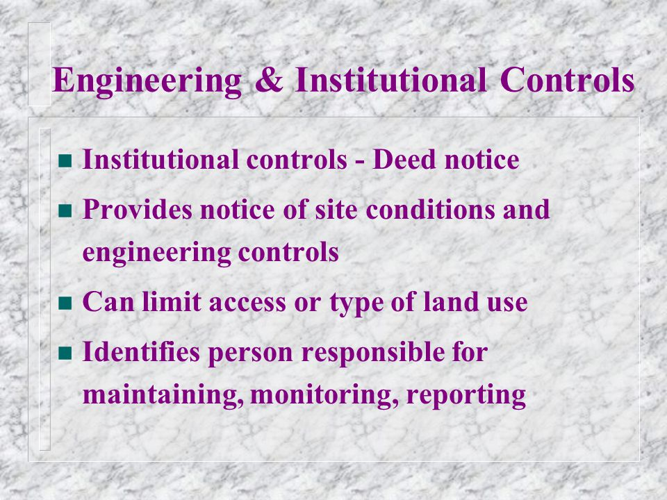 Engineering & Institutional Controls n Institutional controls - Deed notice n Provides notice of site conditions and engineering controls n Can limit access or type of land use n Identifies person responsible for maintaining, monitoring, reporting