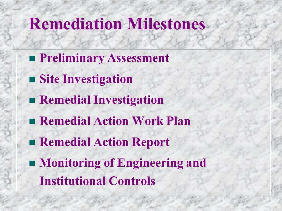 Remediation Milestones n Preliminary Assessment n Site Investigation n Remedial Investigation n Remedial Action Work Plan n Remedial Action Report n Monitoring of Engineering and Institutional Controls