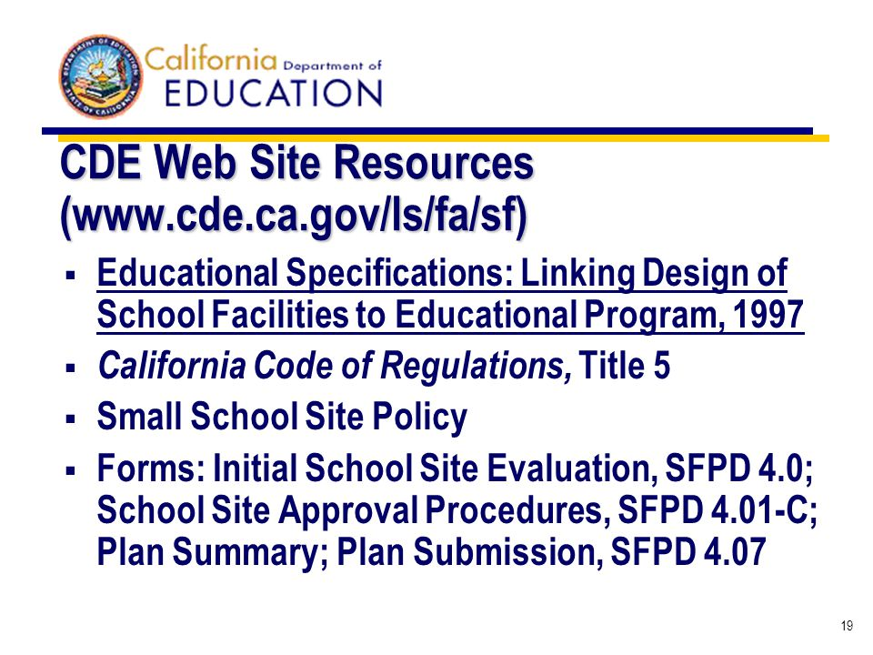 19 CDE Web Site Resources (www.cde.ca.gov/ls/fa/sf) Educational Specifications: Linking Design of School Facilities to Educational Program, 1997 California Code of Regulations, Title 5 Small School Site Policy Forms: Initial School Site Evaluation, SFPD 4.0; School Site Approval Procedures, SFPD 4.01-C; Plan Summary; Plan Submission, SFPD 4.07