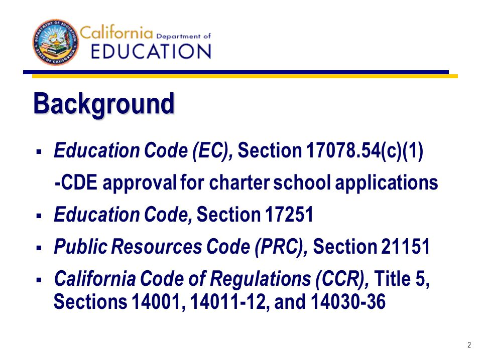 2 Background Education Code (EC), Section 17078.54(c)(1) -CDE approval for charter school applications Education Code, Section 17251 Public Resources Code (PRC), Section 21151 California Code of Regulations (CCR), Title 5, Sections 14001, 14011-12, and 14030-36