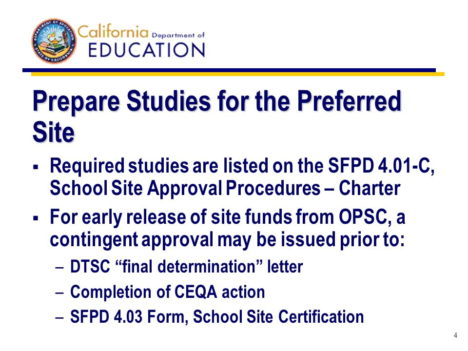 4 Prepare Studies for the Preferred Site Required studies are listed on the SFPD 4.01-C, School Site Approval Procedures – Charter For early release of site funds from OPSC, a contingent approval may be issued prior to: – DTSC final determination letter – Completion of CEQA action – SFPD 4.03 Form, School Site Certification