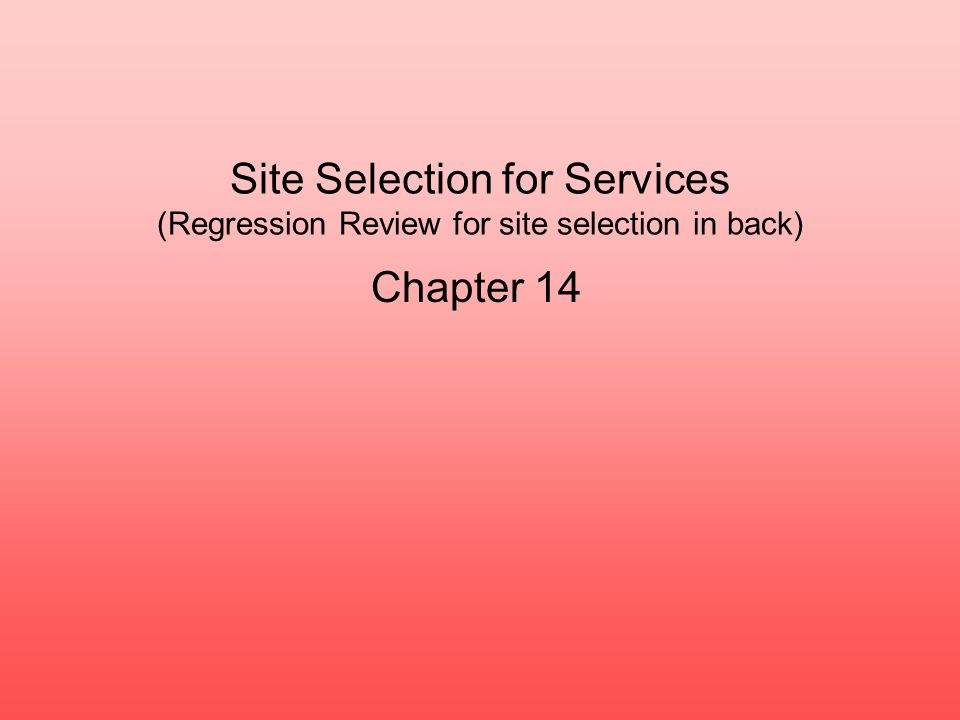 Site Selection for Services (Regression Review for site selection in back) Chapter 14