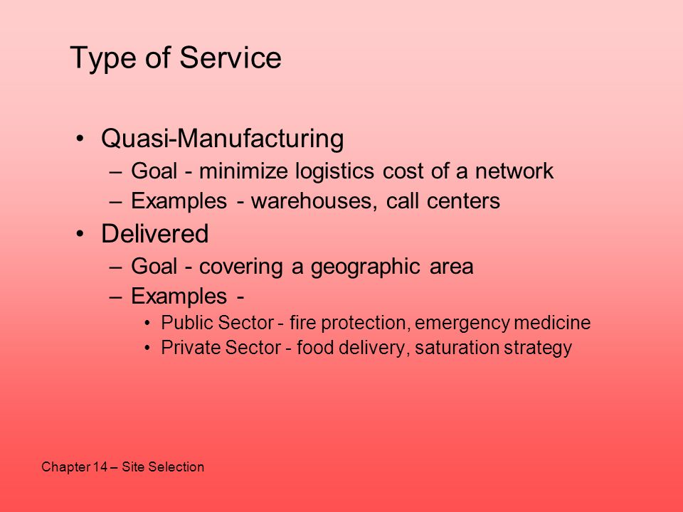 Type of Service Quasi-Manufacturing –Goal - minimize logistics cost of a network –Examples - warehouses, call centers Delivered –Goal - covering a geo