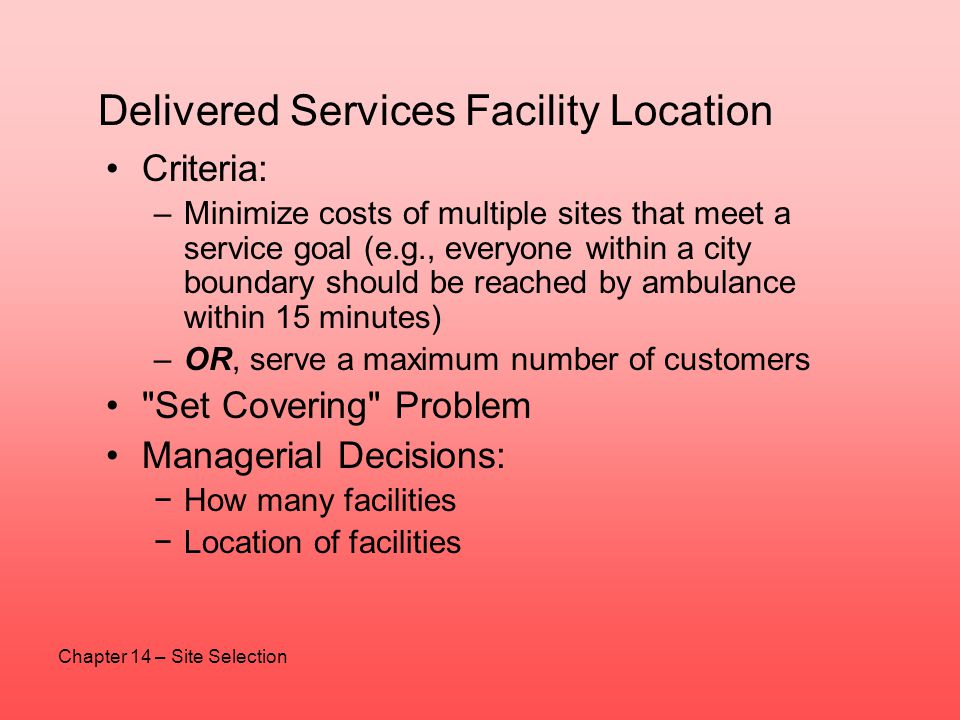 Delivered Services Facility Location Criteria: –Minimize costs of multiple sites that meet a service goal (e.g., everyone within a city boundary shoul