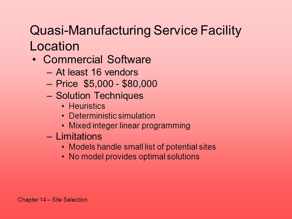 Quasi-Manufacturing Service Facility Location Commercial Software –At least 16 vendors –Price $5,000 - $80,000 –Solution Techniques Heuristics Determi