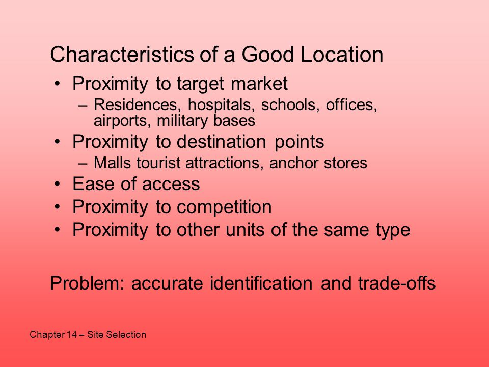 Characteristics of a Good Location Proximity to target market –Residences, hospitals, schools, offices, airports, military bases Proximity to destinat