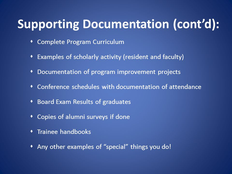 Supporting Documentation (contd): Complete Program Curriculum Examples of scholarly activity (resident and faculty) Documentation of program improveme