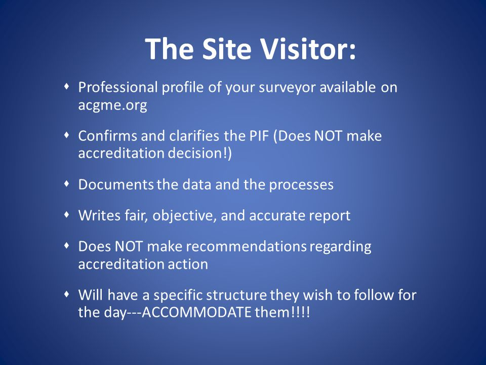 The Site Visitor: Professional profile of your surveyor available on acgme.org Confirms and clarifies the PIF (Does NOT make accreditation decision!)