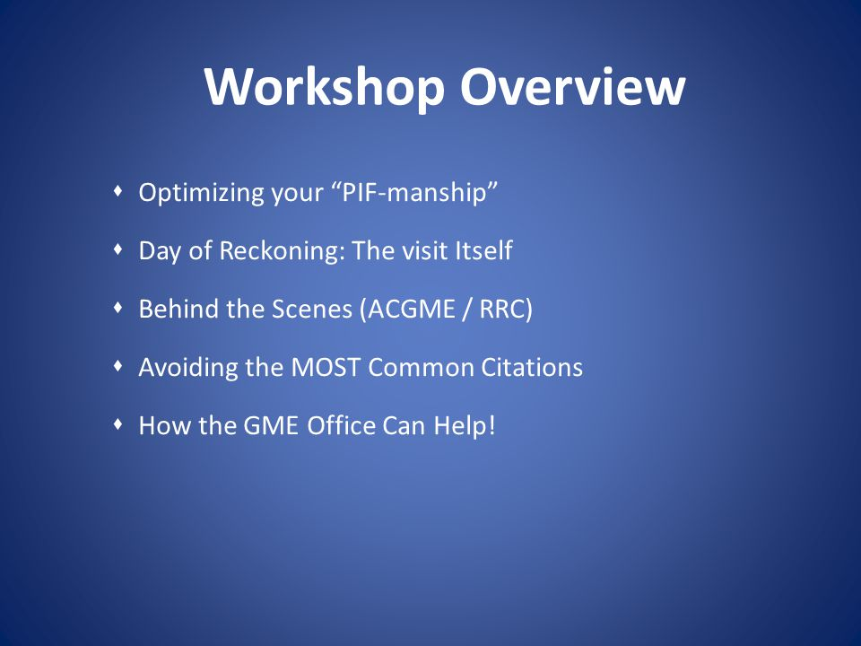 Workshop Overview Optimizing your PIF-manship Day of Reckoning: The visit Itself Behind the Scenes (ACGME / RRC) Avoiding the MOST Common Citations Ho