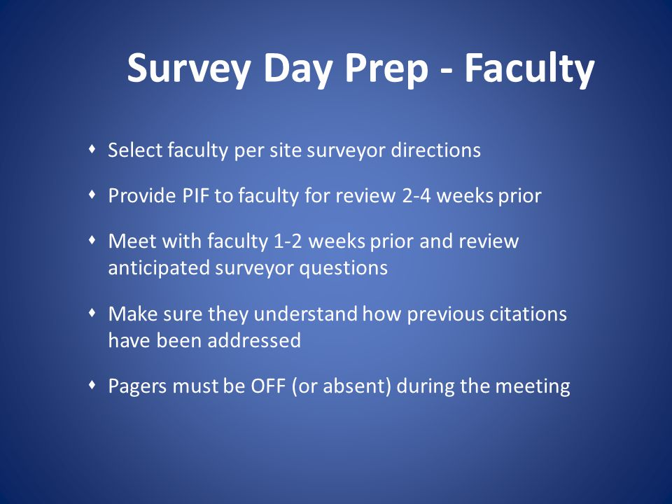 Survey Day Prep - Faculty Select faculty per site surveyor directions Provide PIF to faculty for review 2-4 weeks prior Meet with faculty 1-2 weeks pr