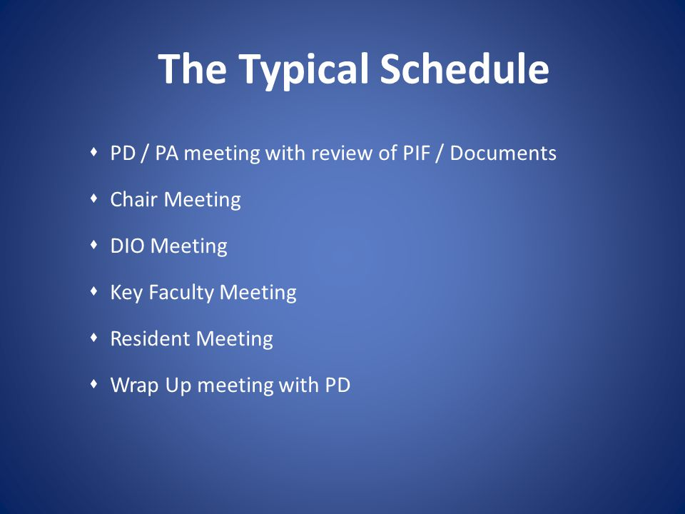 The Typical Schedule PD / PA meeting with review of PIF / Documents Chair Meeting DIO Meeting Key Faculty Meeting Resident Meeting Wrap Up meeting wit